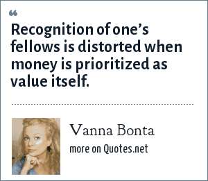 Vanna Bonta: Recognition of one's fellows is distorted when money is prioritized as value itself.