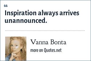 Vanna Bonta: Inspiration always arrives unannounced.