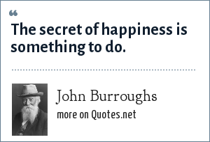 John Burroughs: The secret of happiness is something to do.