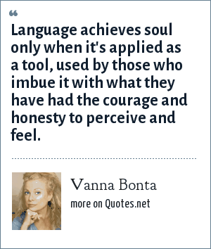 Vanna Bonta: Language achieves soul only when it's applied as a tool, used by those who imbue it with what they have had the courage and honesty to perceive and feel.