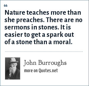 John Burroughs: Nature teaches more than she preaches. There are no sermons in stones. It is easier to get a spark out of a stone than a moral.
