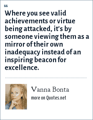 Vanna Bonta: Where you see valid achievements or virtue being attacked, it's by someone viewing them as a mirror of their own inadequacy instead of an inspiring beacon for excellence.