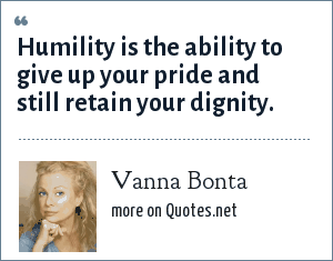 Vanna Bonta: Humility is the ability to give up your pride and still retain your dignity.