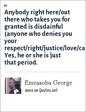 Emeasoba George: Anybody right here/out there who takes you for granted is disdainful (anyone who denies you your respect/right/justice/love/care/freedom). Yes, he or she is just that period.
