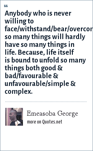 Emeasoba George: Anybody who is never willing to face/withstand/bear/overcome so many things will hardly have so many things in life. Because, life itself is bound to unfold so many things both good & bad/favourable & unfavourable/simple & complex.