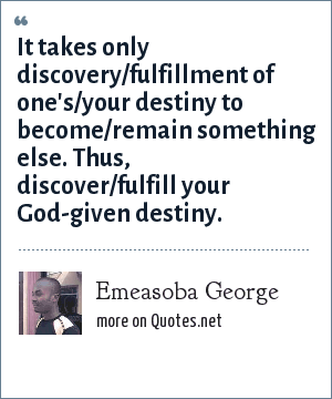Emeasoba George: It takes only discovery/fulfillment of one's/your destiny to become/remain something else. Thus, discover/fulfill your God-given destiny.