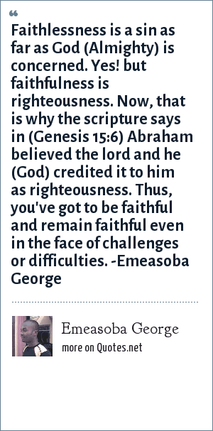 Emeasoba George: Faithlessness is a sin as far as God is concerned. Yes! but faithfulness is righteousness. Now, that's why the scripture says in (Genesis 15 : 6) it says, Abraham believed the lord and he (God) credited it to him as righteousness. Thus, be/remain faithful even in the face of a challenge/difficulty.