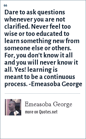 Emeasoba George: Dare to ask questions whenever you are not clarified. Never feel too wise or too educated to learn something new from someone else/others. For, you don't know it all and you will never know it all. Yes! learning is meant to be a continuous process.