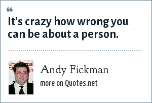 Andy Fickman: It's crazy how wrong you can be about a person.