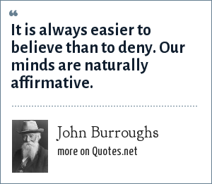 John Burroughs: It is always easier to believe than to deny. Our minds are naturally affirmative.
