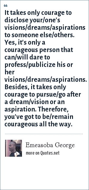 Emeasoba George: It takes only courage to disclose your/one's visions/dreams/aspirations to someone else/others. Yes, it's only a courageous person that can/will dare to profess/publicize his or her visions/dreams/aspirations. Besides, it takes only courage to pursue/go after a dream/vision or an aspiration. Therefore, you've got to be/remain courageous all the way.