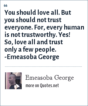 Emeasoba George: You should love all. But you should not trust everyone. For, every human is not trustworthy. Yes! So, love all and trust only a few people. -Emeasoba George