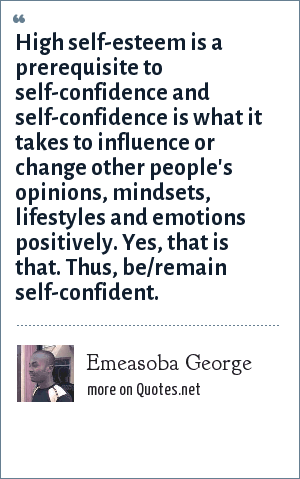 Emeasoba George: High self-esteem is a prerequisite to self-confidence and self-confidence is what it takes to influence or change other people's opinions, mindsets, lifestyles and emotions positively. Yes, that is that. Thus, be/remain self-confident.