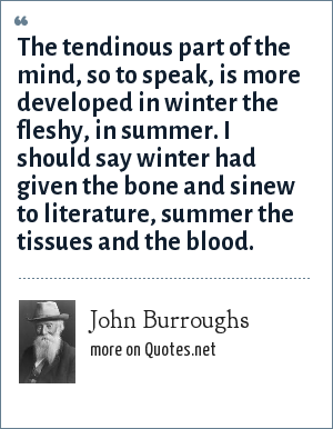 John Burroughs: The tendinous part of the mind, so to speak, is more developed in winter the fleshy, in summer. I should say winter had given the bone and sinew to literature, summer the tissues and the blood.