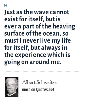 Albert Schweitzer: Just as the wave cannot exist for itself, but is ever a part of the heaving surface of the ocean, so must I never live my life for itself, but always in the experience which is going on around me.