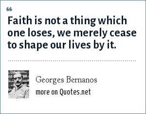 Georges Bernanos: Faith is not a thing which one loses, we merely cease to shape our lives by it.