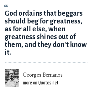 Georges Bernanos: God ordains that beggars should beg for greatness, as for all else, when greatness shines out of them, and they don't know it.
