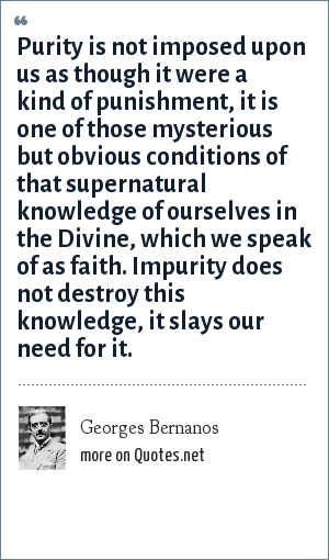 Georges Bernanos: Purity is not imposed upon us as though it were a kind of punishment, it is one of those mysterious but obvious conditions of that supernatural knowledge of ourselves in the Divine, which we speak of as faith. Impurity does not destroy this knowledge, it slays our need for it.
