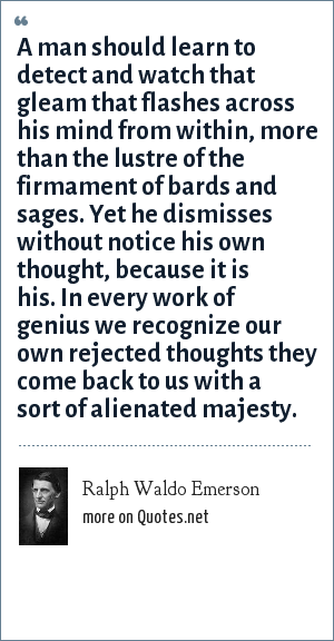 Ralph Waldo Emerson: A man should learn to detect and watch that gleam that flashes across his mind from within, more than the lustre of the firmament of bards and sages. Yet he dismisses without notice his own thought, because it is his. In every work of genius we recognize our own rejected thoughts they come back to us with a sort of alienated majesty.