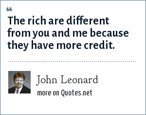 John Leonard: The rich are different from you and me because they have more credit.