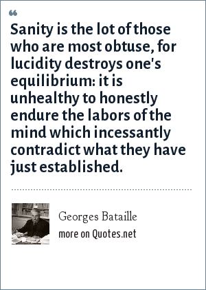 Georges Bataille: Sanity is the lot of those who are most obtuse, for lucidity destroys one's equilibrium: it is unhealthy to honestly endure the labors of the mind which incessantly contradict what they have just established.