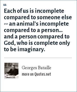 Georges Bataille: Each of us is incomplete compared to someone else -- an animal's incomplete compared to a person... and a person compared to God, who is complete only to be imaginary.