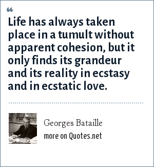 Georges Bataille: Life has always taken place in a tumult without apparent cohesion, but it only finds its grandeur and its reality in ecstasy and in ecstatic love.