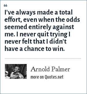 Arnold Palmer: I've always made a total effort, even when the odds seemed entirely against me. I never quit trying I never felt that I didn't have a chance to win.