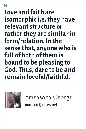 Emeasoba George: Love and faith are isomorphic i.e. they have relevant structure or rather they are similar in form/relation. In the sense that, anyone who is full of both of them is bound to be pleasing to God. Thus, dare to be and remain loveful/faithful.