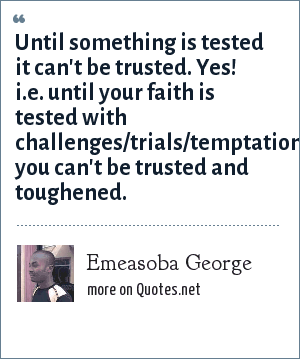 Emeasoba George: Until something is tested it can't be trusted. Yes! i.e. until your faith is tested with challenges/trials/temptations/adversities you can't be trusted and toughened.