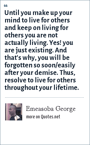 Emeasoba George: Until you make up your mind to live for others and keep on living for others you are not actually living. Yes! you are just existing. And that's why, you will be forgotten so soon/easily after your demise. Thus, resolve to live for others throughout your lifetime.