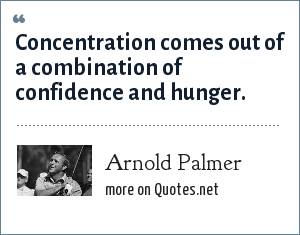Arnold Palmer: Concentration comes out of a combination of confidence and hunger.