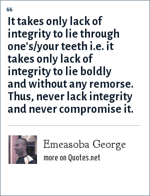 Emeasoba George: It takes only lack of integrity to lie through one's/your teeth i.e. it takes only lack of integrity to lie boldly and without any remorse. Thus, never lack integrity and never compromise it.