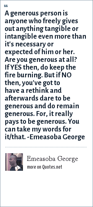 Emeasoba George: A generous person is anyone who freely gives out anything tangible or intangible even more than it's necessary or expected of him or her. Are you generous at all? If YES then, do keep the fire burning. But if NO then, you've got to have a rethink and afterwards dare to be generous and do remain generous. For, it really pays to be generous. You can take my words for it/that. -Emeasoba George