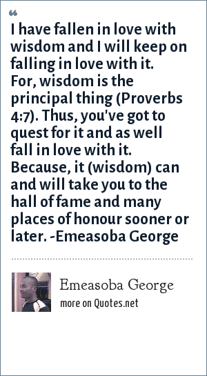 Emeasoba George: I have fallen in love with wisdom and I will keep on falling in love with it. For, wisdom is the principal thing (Proverbs 4:7). Thus, you've got to quest for it and as well fall in love with it. Because, it (wisdom) can and will take you to hall of fame and many places of honour sooner or later. -Emeasoba George