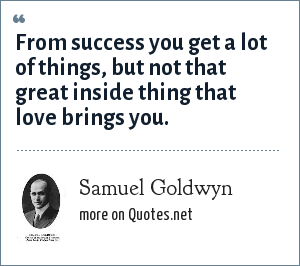 Samuel Goldwyn: From success you get a lot of things, but not that great inside thing that love brings you.