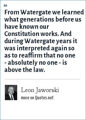 Leon Jaworski: From Watergate we learned what generations before us have known our Constitution works. And during Watergate years it was interpreted again so as to reaffirm that no one - absolutely no one - is above the law.