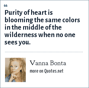 Vanna Bonta: Purity of heart is blooming the same colors in the middle of the wilderness when no one sees you.