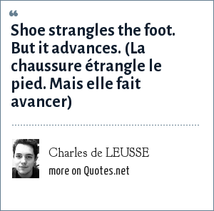 Charles de LEUSSE: Shoe strangles the foot. But it advances. (La chaussure étrangle le pied. Mais elle fait avancer)