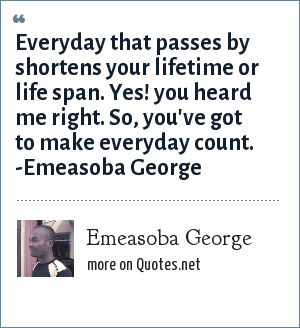 Emeasoba George: Everyday/night which passes by shortens your lifetime/life span. Yes! you heard me right. So, you've got to make everyday/night count.