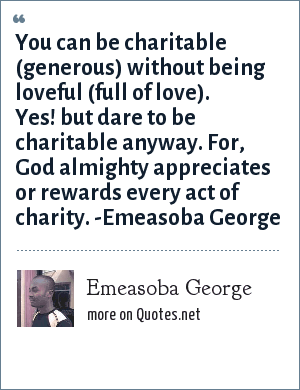 Emeasoba George: You can be charitable (generous) without being loveful (full of love). Yes! but dare to be charitable anyway. For, God almighty appreciates or rewards every act of charity. -Emeasoba George