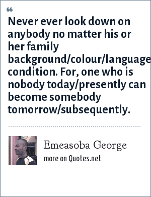 Emeasoba George: Never ever look down on anybody no matter his or her family background/colour/language/race/tribe/present condition. For, one who is nobody today/presently can become somebody tomorrow/subsequently.