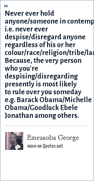 Emeasoba George: Never ever hold anyone/someone in contempt i.e. never ever despise/disregard anyone regardless of his or her colour/race/religion/tribe/language. Because, the very person who you're despising/disregarding presently is most likely to rule over you someday e.g. Barack Obama/Michelle Obama/Goodluck Ebele Jonathan among others.