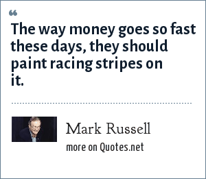 Mark Russell: The way money goes so fast these days, they should paint racing stripes on it.