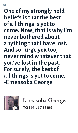 Emeasoba George: One of my strongly held belief is that the best of all things is yet to come. Now, that's why I'm never bothered about anything that I've lost. And I urge you too, never mind whatever that you've lost. For, surely the best of all things is yet to come.