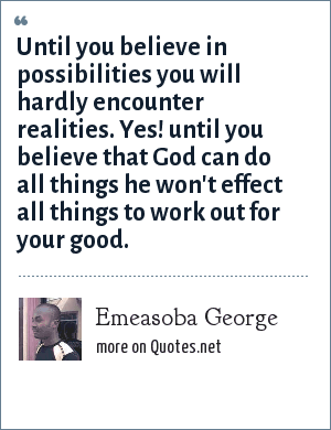 Emeasoba George: Until you believe in possibilities you will hardly encounter realities. Yes! until you believe that God can do all things he won't effect all things to work out for your good.