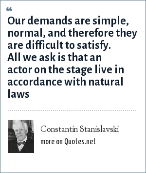Constantin Stanislavski: Our demands are simple, normal, and therefore they are difficult to satisfy. All we ask is that an actor on the stage live in accordance with natural laws