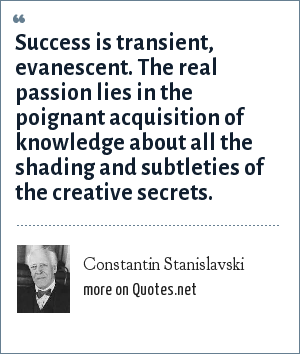 Constantin Stanislavski: Success is transient, evanescent. The real passion lies in the poignant acquisition of knowledge about all the shading and subtleties of the creative secrets.