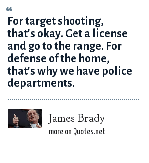 James Brady: For target shooting, that's okay. Get a license and go to the range. For defense of the home, that's why we have police departments.