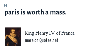 King Henry IV of France: paris is worth a mass.